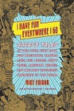 I Have Fun Everywhere I Go: Savage Tales of Pot, Porn, Punk Rock, Pro Wrestling, Talking Apes, Evil Bosses, Dirty Blues, American Heroes, and the