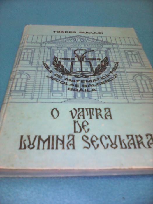 O VATRA DE LUMINA SECULARA-LICEUL NICOLAE BALCESCU 1863-1988 TOADER BUCUREI,RARA