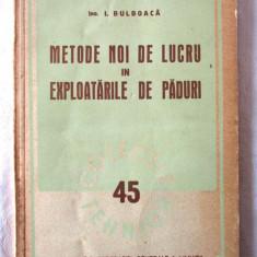 METODE NOI DE LUCRU IN EXPLOATARILE DE PADURI, I. Bulboaca, 1951. Silvicultura, Alta editura