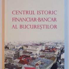 CENTRUL ISTORIC FINANCIAR-BANCAR AL BUCURESTILOR de CRISTINA TURLEA 2011 - Carte Marketing