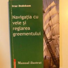 NAVIGATIA CU VELE SI REGLAREA GREEMENTULUI, MANUAL ILUSTRAT de IVAR DEDEKAM, 2005 - Carti Mecanica
