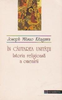 Joseph Mitsuo Kitagawa - In cautarea unitatii. Istoria religioasa a omenirii foto