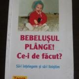 BEBELUSUL PLANGE ! CE-I DE FACUT ?, Sa-l Intelegem si sa-l Linistim - Anne Bacus - Carte Pediatrie