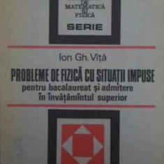 Probleme De Fizica Cu Situatii Impuse Pentru Bacalaureat Si A - Ion Gh. Vita, 386797 - Carte Fizica