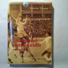 Tiberiu Tiganu - O istorie ilustrata a fotbalului aradean vol. III - Carte sport