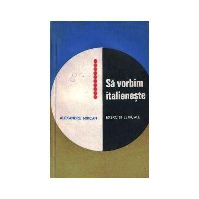 Alexandru Mircan - Sa vorbim italieneste. Exercitii lexicale