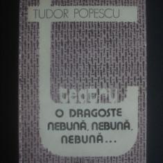 TUDOR POPESCU - TEATRU - O DRAGOSTE NEBUNA, NEBUNA, NEBUNA - Carte Teatru