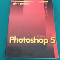 GHID PRACTIC ADOBE PHOTOSHOP 5/ CARLA ROSE/ 1999 - Carte design grafic