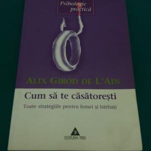 CUM SĂ TE CĂSĂTOREȘTI / ALIX GIROD DE L AIN/ 2003