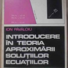 Introducere In Teoria Aproximarii Solutiilor Ecuatiilor - Ion Pavaloiu, 389204 - Carte Matematica