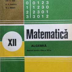 MATEMATICA ALGEBRA MANUAL PENTRU CLASA A XII-A - Ion D. Ion, Ghioca, Nedita - Manual scolar didactica si pedagogica, Clasa 12, Didactica si Pedagogica