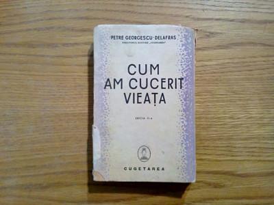 CUM AM CUCERIT VIEATA - Petre Georgescu-Delafras - editia II -a, 1939, 306 p. foto