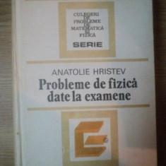 PROBLEME DE FIZICA DATE LA EXAMENE de ANATOLIE HRISTEV, Bucuresti 1984 - Carte Matematica