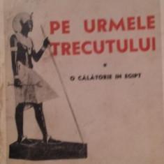 PE URMELE TRECUTULUI * O CALATORIE IN EGIPT - C . ARGETOIANU - Istorie