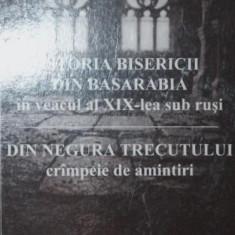ISTORIA BISERICII DIN BASARABIA IN VEACUL AL XIX - LEA SUB RUSI - DIN NEGURA TRECUTULUI CRMPEIE DE AMINTIRI - NICOLAE POPOVSCHI - Carti Istoria bisericii