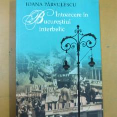 Intoarcere in Bucurestiul interbelic Ioana Parvulescu Bucuresti 2006 - Carte Antologie