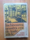 w0d INCHISOAREA NOASTRA CEA DE TOATE ZILELE- ION IOANID- VOL.I