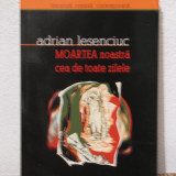 MOARTEA NOASTRA CEA DE TOATE ZILELE-ADRIAN LESENCIUC