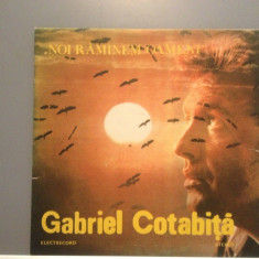 GABRIEL COTABITA - NOI RAMANEM...(EDE 03625/ELECTRECORD ) - VINIL stare PERFECTA - Muzica Pop