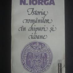 NICOLAE IORGA - ISTORIA ROMANILOR IN CHIPURI SI ICOANE - Istorie, Humanitas