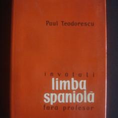 PAUL TEODORESCU - INVATATI LIMBA SPANIOLA FARA PROFESOR - Curs Limba Spaniola Altele