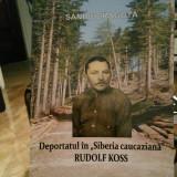 DEPORTATUL ÎN SIBERIA CAUCAZIANA RUDOLF KOSS DEȚINUT POLITIC GULAG ANTICOMUNIST