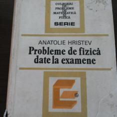 PROBLEME DE FIZICA DATE LA EXAMEN -- Anatolie Hristev -- 1984, 533 p. - Carte Fizica
