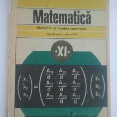 MATEMATICA MANUAL PENTRU CLASA A XI- A ELEMENTE DE ALGEBRA SUPERIOARA ( 4064 ) - Manual scolar didactica si pedagogica, Clasa 11, Didactica si Pedagogica