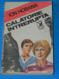 Ion Hobana - Calatorie intrerupta. Roman autobiografic (01143, Ion Hobana