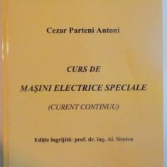 CURS DE MASINI ELECTRICE SPECIALE (CURENT CONTINUU) de CEZAR PARTENI ANTONI, 2010 - Carti Mecanica
