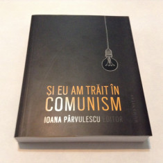 SI EU AM TRAIT IN COMUNISM de IOANA PARVULESCU, 2015, i2 - Roman, Humanitas
