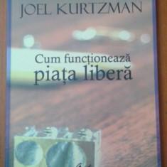 Cum functioneaza piata libera / Joel Kurtzman ; trad. de Oana Gologan-Florescu - Carte Economie Politica