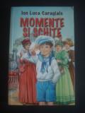 ION LUCA CARAGIALE - MOMENTE SI SCHITE, Ion Luca Caragiale