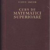 CAIUS IACOB - CURS DE MATEMATICI SUPERIOARE - Carte Matematica