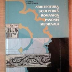 ARHITECTURA SI SCULPTURA ROMANICA IN PANONIA MEDIEVALA de VIRGIL VATASIANU, BUC. 1966 - Carte Arhitectura