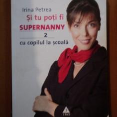 SI TU POTI FI SUPERNANNY CU COPILUL TAU LA SCOALA, VOL. II de IRINA PETREA - Carte Psihologie