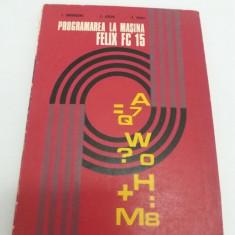 PROGRAMAREA LA MAȘINA FELIX FC 15/ T. UNGUREANU, C. JEICAN/ 1975 - Carte Limbaje de programare