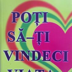 POTI SA-TI VINDECI VIATA - Louise L. Hay - Carte Medicina alternativa