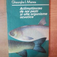 ACLIMATIZAREA DE NOI PESTI SI ALTE ORGANISME ACVATICE de GHEORGHE I. MANEA, Bucuresti 1985