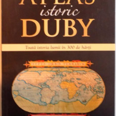 ATLAS ISTORIC DUBY, TOATA ISTORIA LUMII IN 300 DE HARTI, TRADUCERE DIN LIMBA FRANCEZA de LIA DECEI, 2015 - Istorie