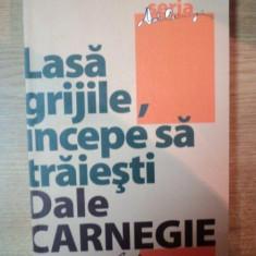 LASA GRIJILE, INCEPE SA TRAIESTI, ED. a III a de DALE CARNEGIE, Bucuresti 2008 - Carte Psihologie