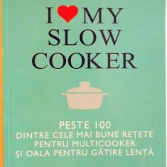 I LOVE MY SLOW COOKER, PESTE 100 DINTRE CELE MAI BUNE RETETE PENTRU MULTICOOKER SI OALA PENTRU GATIRE LENTA de BEVERLY LeBLANC, 2015 - Carte Retete traditionale romanesti