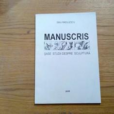 MANUSCRIS * Sase Studii Despre Sculptura - DINU RADULESCU (autograf) - 2006 - Carte sculptura