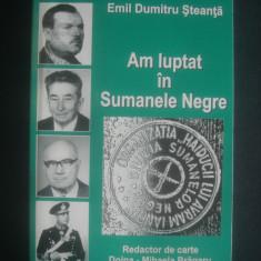 EMIL DUMITRU STEANTA - AM LUPTAT IN SUMANELE NEGRE* REZISTENTA ANTICOMUNISTA - Istorie