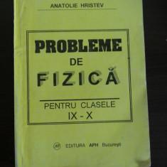 PROBLEME DE FIZICA * Cl.  IX_X  - Anatolie  Hristev - editura APH, 2003, 288 p., Alta editura