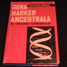 GENA MARKER ANCESTRALA SI ORIGINEA CANCERULUI-DR. OCTAVIAN UDRISTE-271 PG- - Carte Oncologie