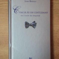 CUM SA FII UN GENTLEMAN, MIC TRATAT DE ELEGANTA de JOHN BRIDGES 2007 - Carte Arta populara