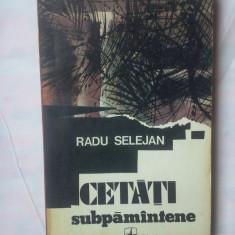 (C322) RADU SELEJAN - CETATI SUBPAMANTENE - Roman, Anul publicarii: 1979