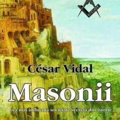 Masonii. Cea mai influenta societate secreta din istorie - Cesar Vidal - Carte masonerie