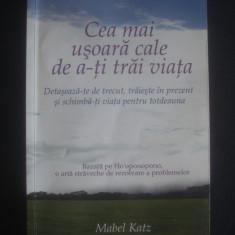 MABEL KATZ - CEA MAI USOARA CALE DE A-TI TRAI VIATA - Carte dezvoltare personala